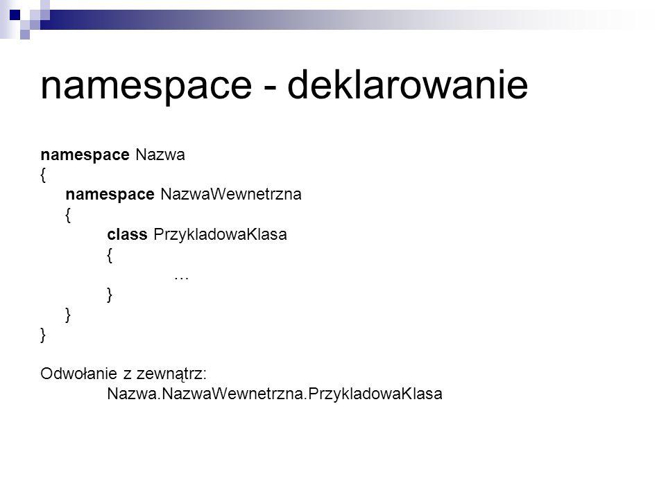 namespace - deklarowanie namespace Nazwa { namespace NazwaWewnetrzna { class PrzykladowaKlasa { … } Odwołanie z zewnątrz: Nazwa.NazwaWewnetrzna.Przykl