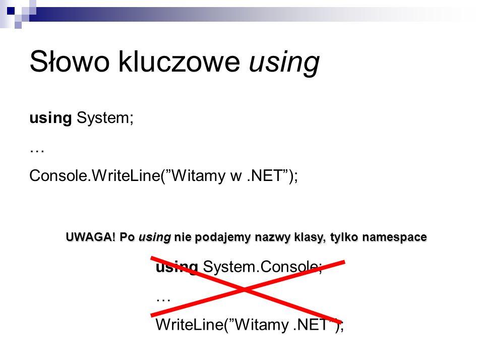 Słowo kluczowe using using System; … Console.WriteLine(Witamy w.NET); using System.Console; … WriteLine(Witamy.NET); UWAGA! Po using nie podajemy nazw