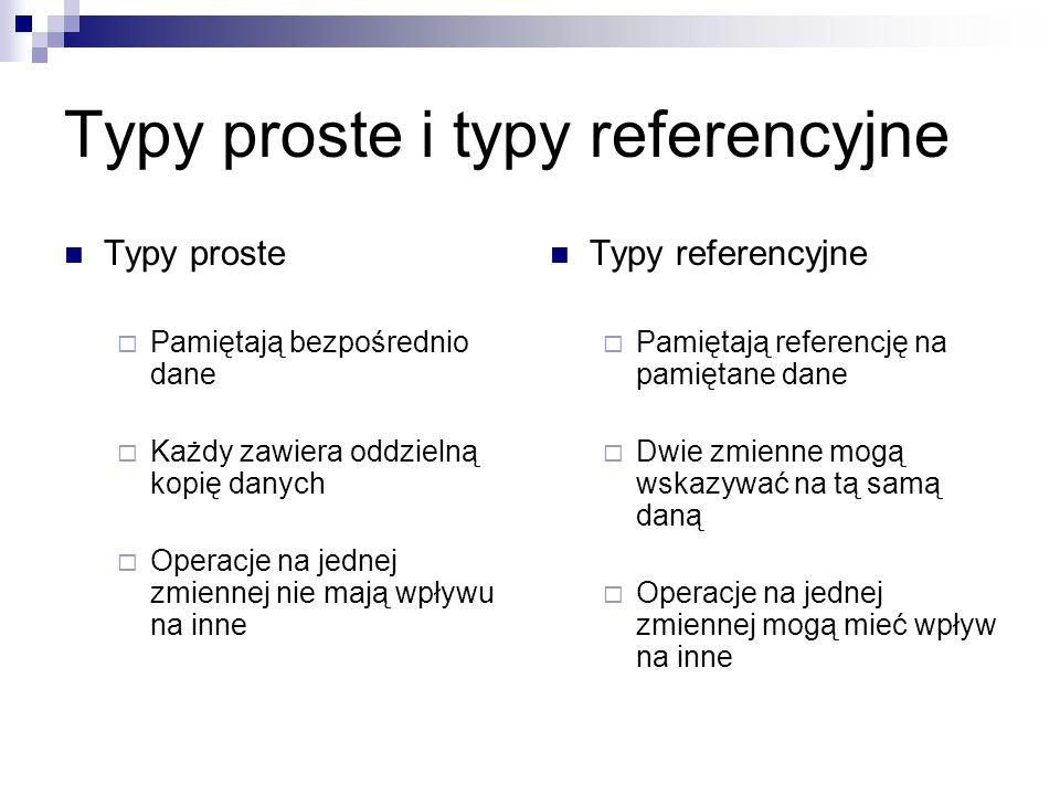 Typy proste i typy referencyjne Typy proste Pamiętają bezpośrednio dane Każdy zawiera oddzielną kopię danych Operacje na jednej zmiennej nie mają wpły