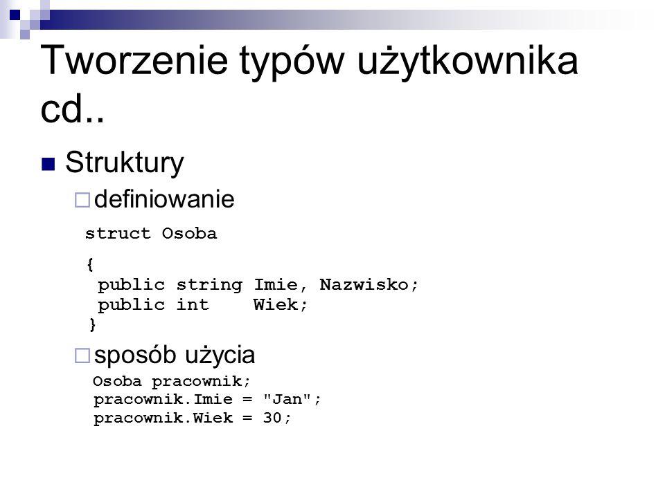 Tworzenie typów użytkownika cd.. Struktury definiowanie struct Osoba { public string Imie, Nazwisko; public int Wiek; } sposób użycia Osoba pracownik;