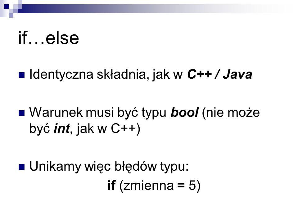 if…else Identyczna składnia, jak w C++ / Java Warunek musi być typu bool (nie może być int, jak w C++) Unikamy więc błędów typu: if (zmienna = 5)