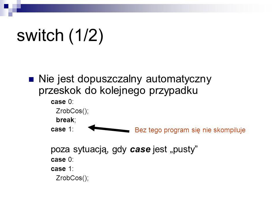 switch (1/2) Nie jest dopuszczalny automatyczny przeskok do kolejnego przypadku case 0: ZrobCos(); break; case 1: poza sytuacją, gdy case jest pusty c