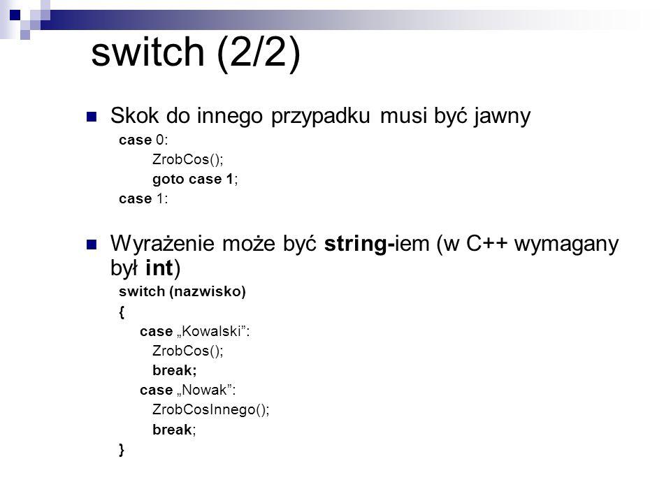 switch (2/2) Skok do innego przypadku musi być jawny case 0: ZrobCos(); goto case 1; case 1: Wyrażenie może być string-iem (w C++ wymagany był int) sw