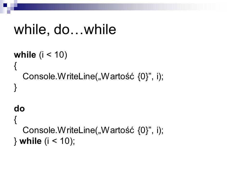 while, do…while while (i < 10) { Console.WriteLine(Wartość {0}, i); } do { Console.WriteLine(Wartość {0}, i); } while (i < 10);