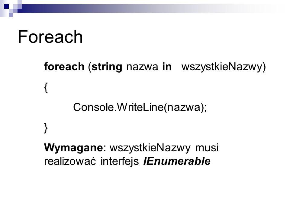 Foreach foreach (string nazwa in wszystkieNazwy) { Console.WriteLine(nazwa); } Wymagane: wszystkieNazwy musi realizować interfejs IEnumerable