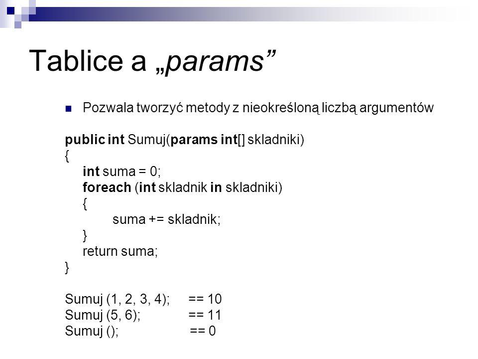 Tablice a params Pozwala tworzyć metody z nieokreśloną liczbą argumentów public int Sumuj(params int[] skladniki) { int suma = 0; foreach (int skladni