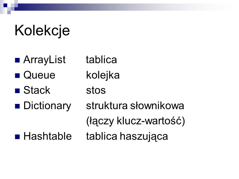Kolekcje ArrayList tablica Queue kolejka Stack stos Dictionarystruktura słownikowa (łączy klucz-wartość) Hashtabletablica haszująca