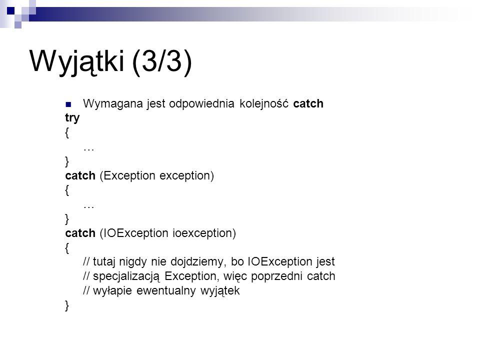 Wyjątki (3/3) Wymagana jest odpowiednia kolejność catch try { … } catch (Exception exception) { … } catch (IOException ioexception) { // tutaj nigdy n