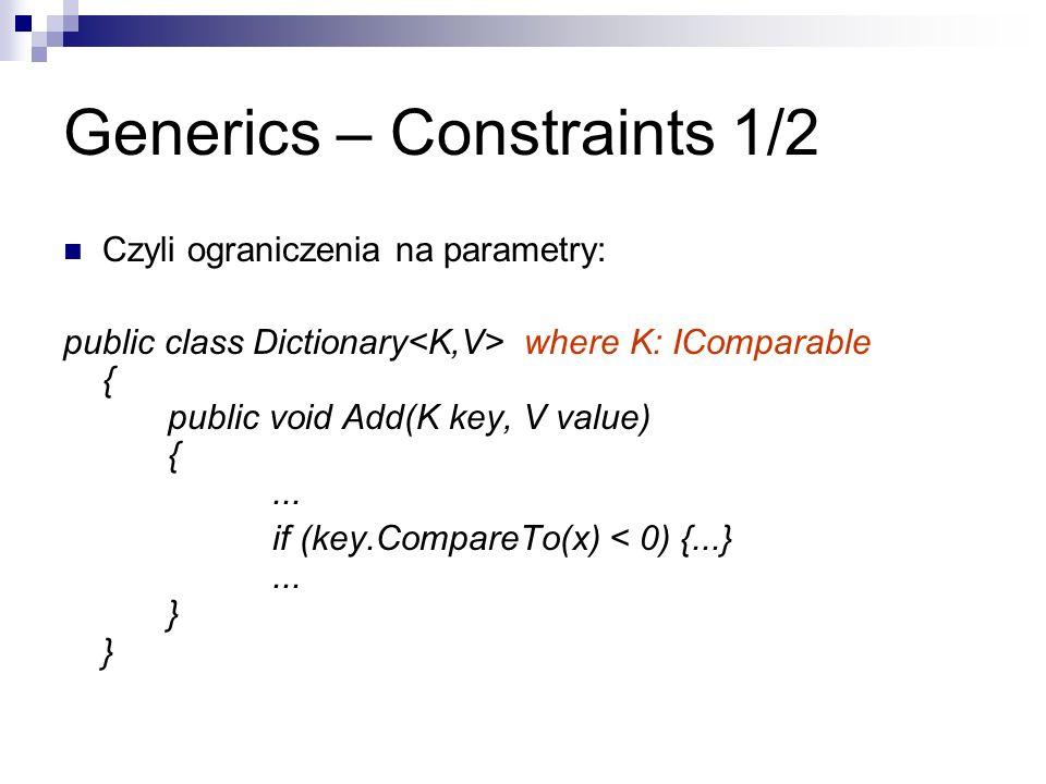 Generics – Constraints 1/2 Czyli ograniczenia na parametry: public class Dictionary where K: IComparable { public void Add(K key, V value) {... if (ke