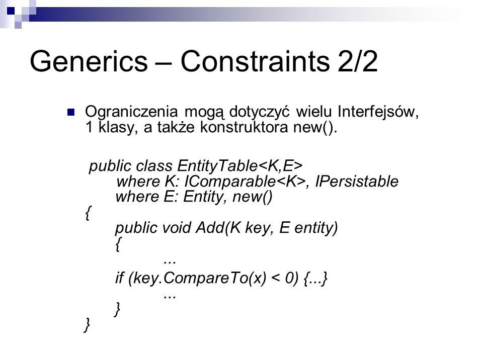 Generics – Constraints 2/2 Ograniczenia mogą dotyczyć wielu Interfejsów, 1 klasy, a także konstruktora new(). public class EntityTable where K: ICompa