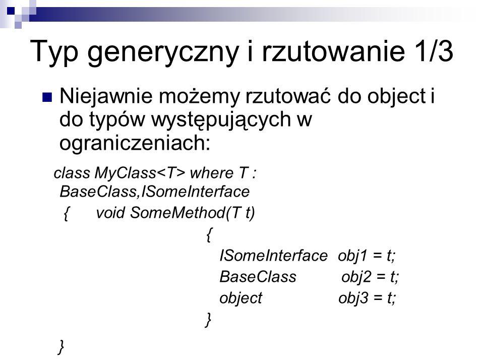 Typ generyczny i rzutowanie 1/3 Niejawnie możemy rzutować do object i do typów występujących w ograniczeniach: class MyClass where T : BaseClass,ISome