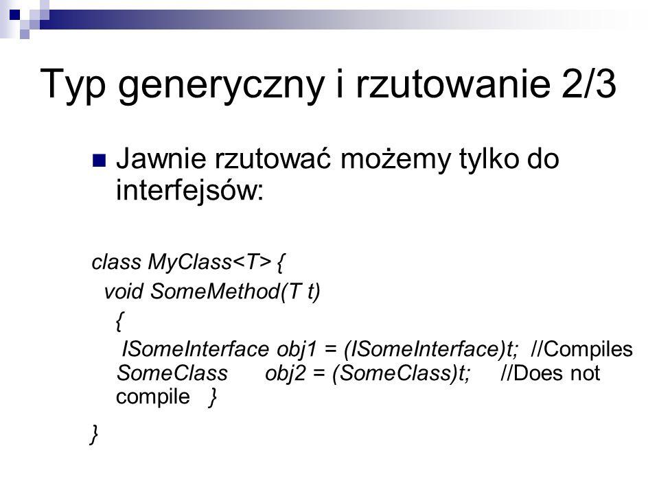 Typ generyczny i rzutowanie 2/3 Jawnie rzutować możemy tylko do interfejsów: class MyClass { void SomeMethod(T t) { ISomeInterface obj1 = (ISomeInterf