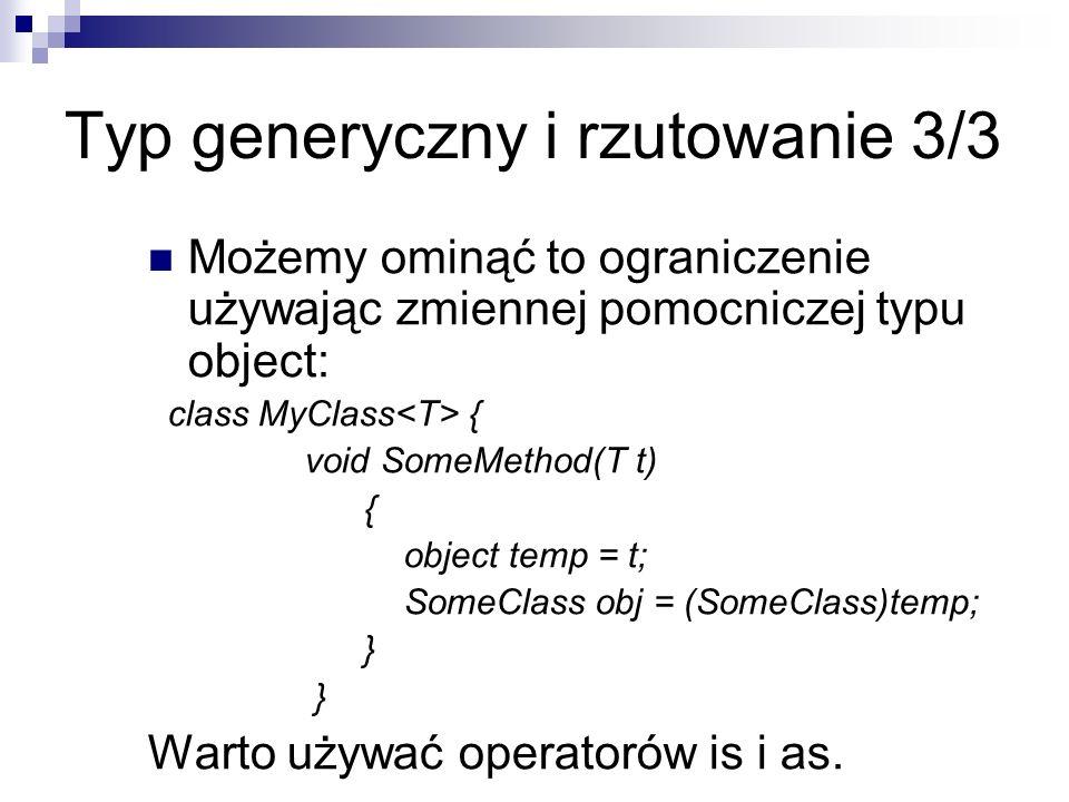Typ generyczny i rzutowanie 3/3 Możemy ominąć to ograniczenie używając zmiennej pomocniczej typu object: class MyClass { void SomeMethod(T t) { object