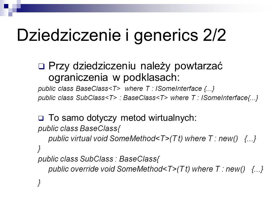 Dziedziczenie i generics 2/2 Przy dziedziczeniu należy powtarzać ograniczenia w podklasach: public class BaseClass where T : ISomeInterface {...} publ