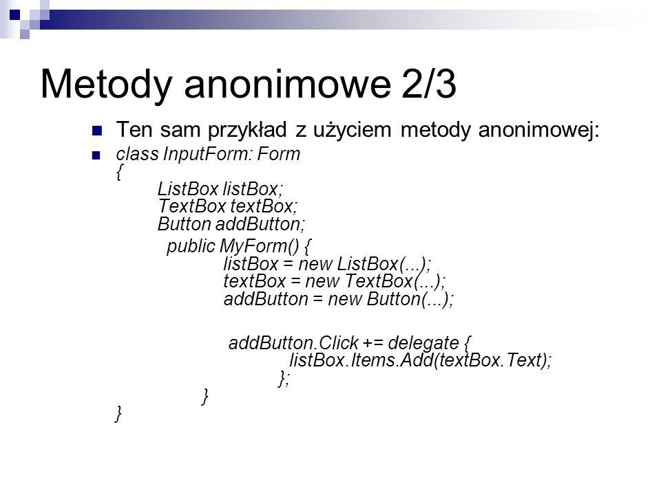 Metody anonimowe 2/3 Ten sam przykład z użyciem metody anonimowej: class InputForm: Form { ListBox listBox; TextBox textBox; Button addButton; public