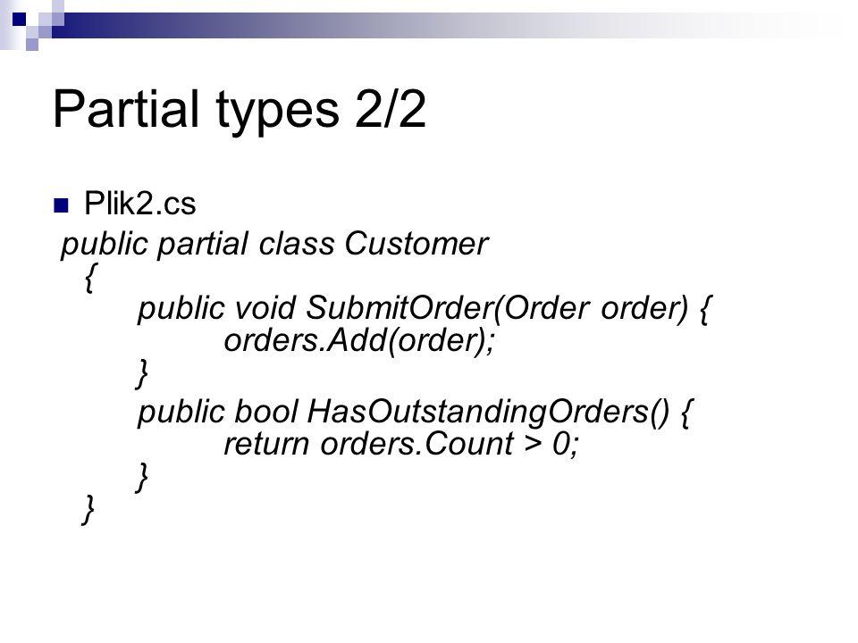Partial types 2/2 Plik2.cs public partial class Customer { public void SubmitOrder(Order order) { orders.Add(order); } public bool HasOutstandingOrder