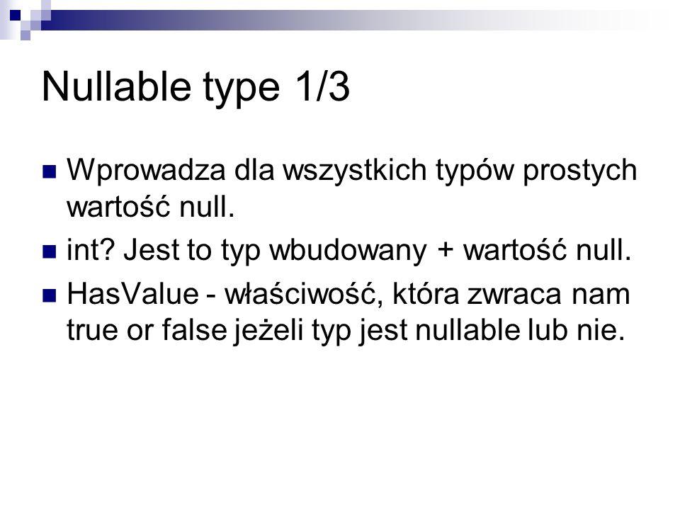 Nullable type 1/3 Wprowadza dla wszystkich typów prostych wartość null. int? Jest to typ wbudowany + wartość null. HasValue - właściwość, która zwraca