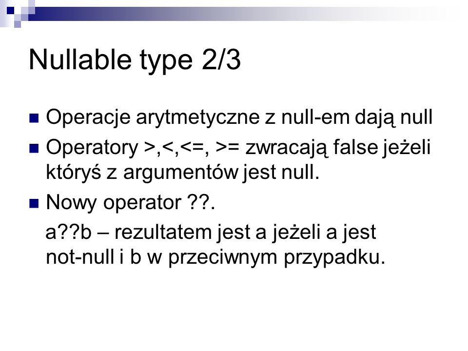 Nullable type 2/3 Operacje arytmetyczne z null-em dają null Operatory >, = zwracają false jeżeli któryś z argumentów jest null. Nowy operator ??. a??b