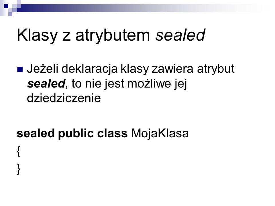 Klasy z atrybutem sealed Jeżeli deklaracja klasy zawiera atrybut sealed, to nie jest możliwe jej dziedziczenie sealed public class MojaKlasa { }