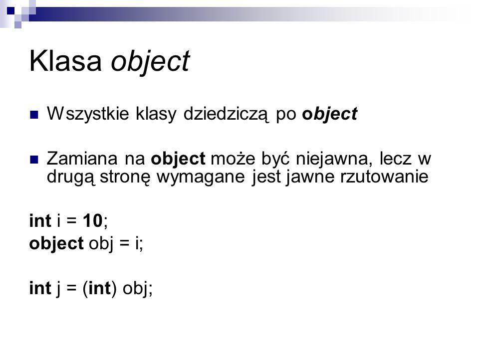Klasa object Wszystkie klasy dziedziczą po object Zamiana na object może być niejawna, lecz w drugą stronę wymagane jest jawne rzutowanie int i = 10;