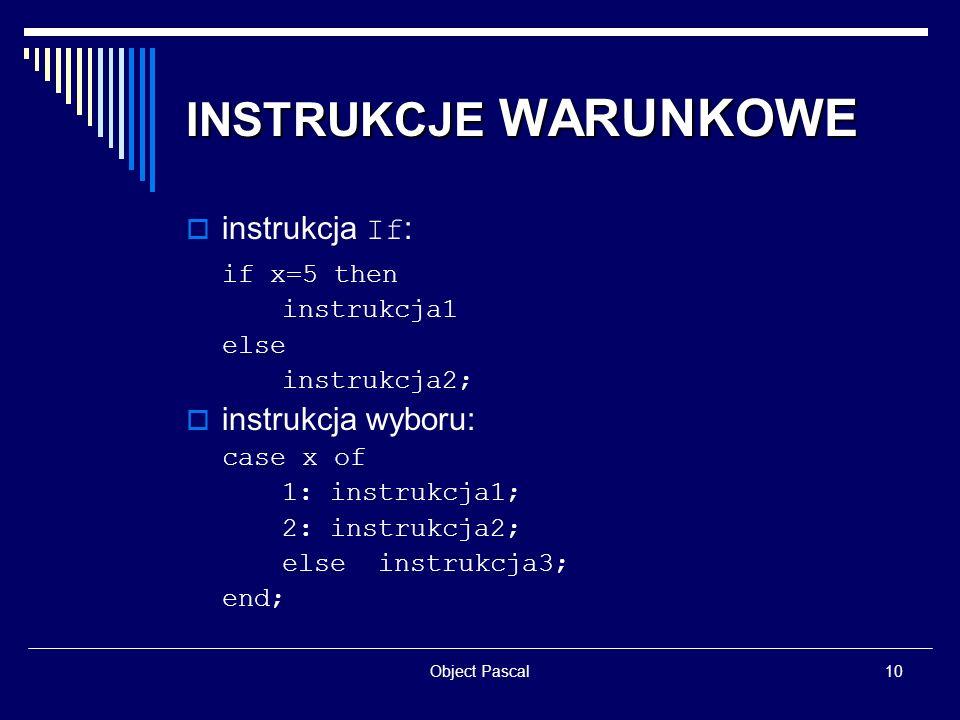 Object Pascal10 INSTRUKCJE WARUNKOWE instrukcja If : if x=5 then instrukcja1 else instrukcja2; instrukcja wyboru: case x of 1: instrukcja1; 2: instruk
