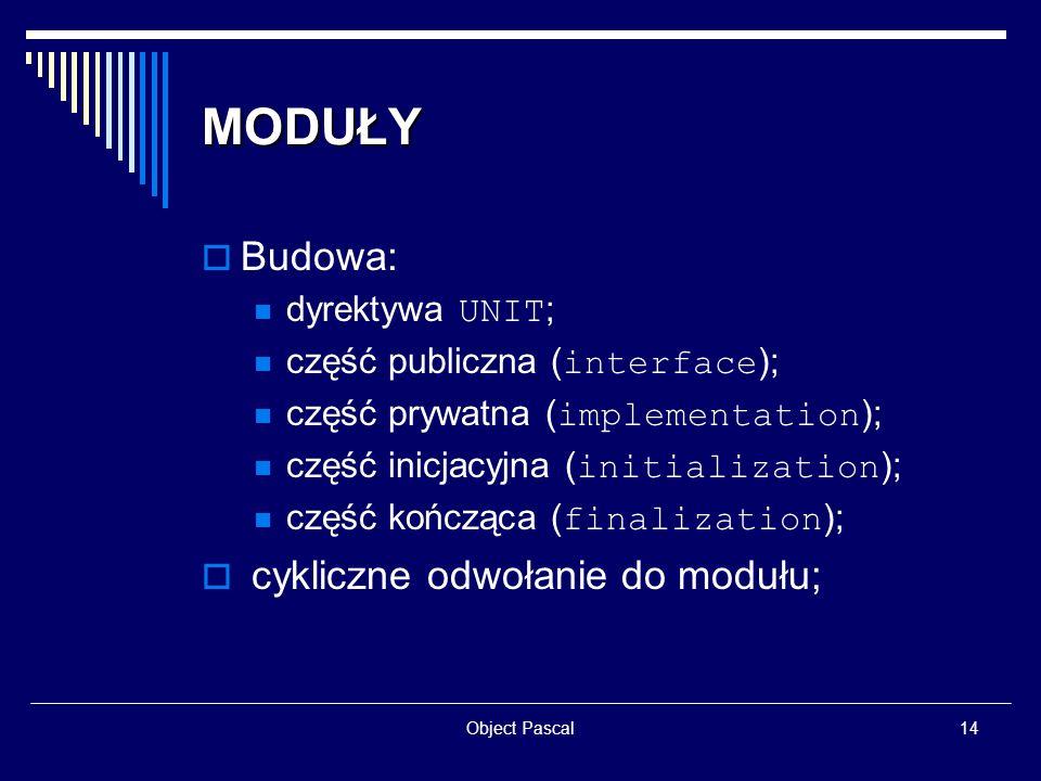 Object Pascal14 MODUŁY Budowa: dyrektywa UNIT ; część publiczna ( interface ); część prywatna ( implementation ); część inicjacyjna ( initialization )