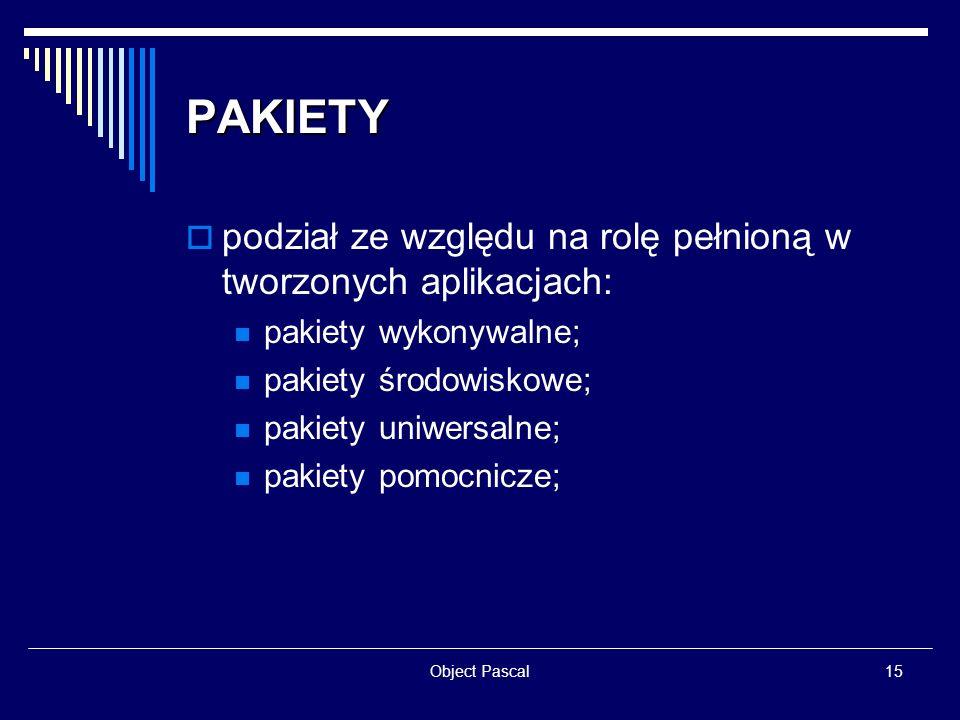 Object Pascal15 PAKIETY podział ze względu na rolę pełnioną w tworzonych aplikacjach: pakiety wykonywalne; pakiety środowiskowe; pakiety uniwersalne;