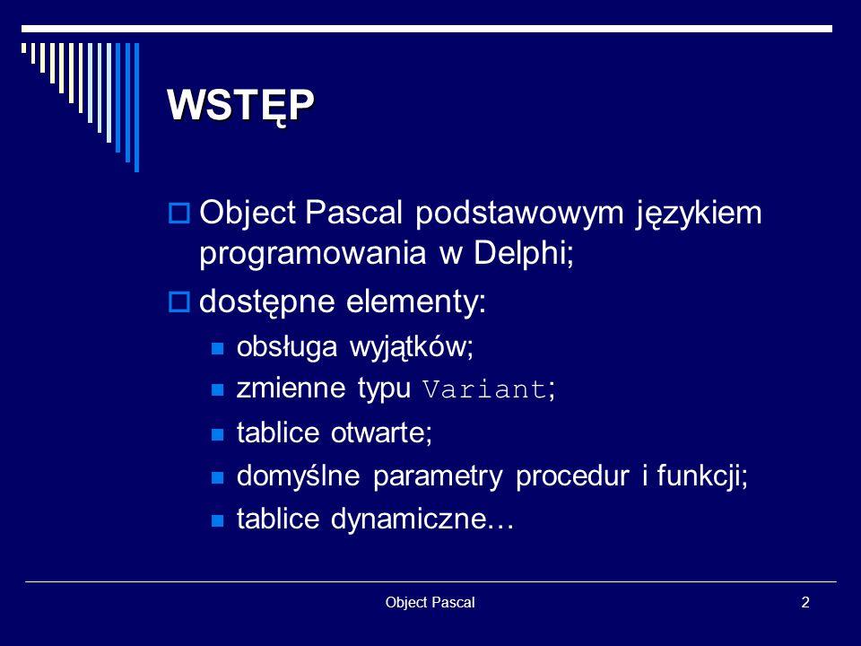Object Pascal13 PROCEDURY I FUNKCJE przeciążanie procedur i funkcji: function Divide (X, Y: Real): Real; overload; begin … end; function Divide (X, Y: Integer): Integer; overload; begin … end; domyślne parametry procedur i funkcji: procedure MyMessage (Msg: String; Line: byte = 0); MyMessage (Hello,1); MyMessage (Hello);