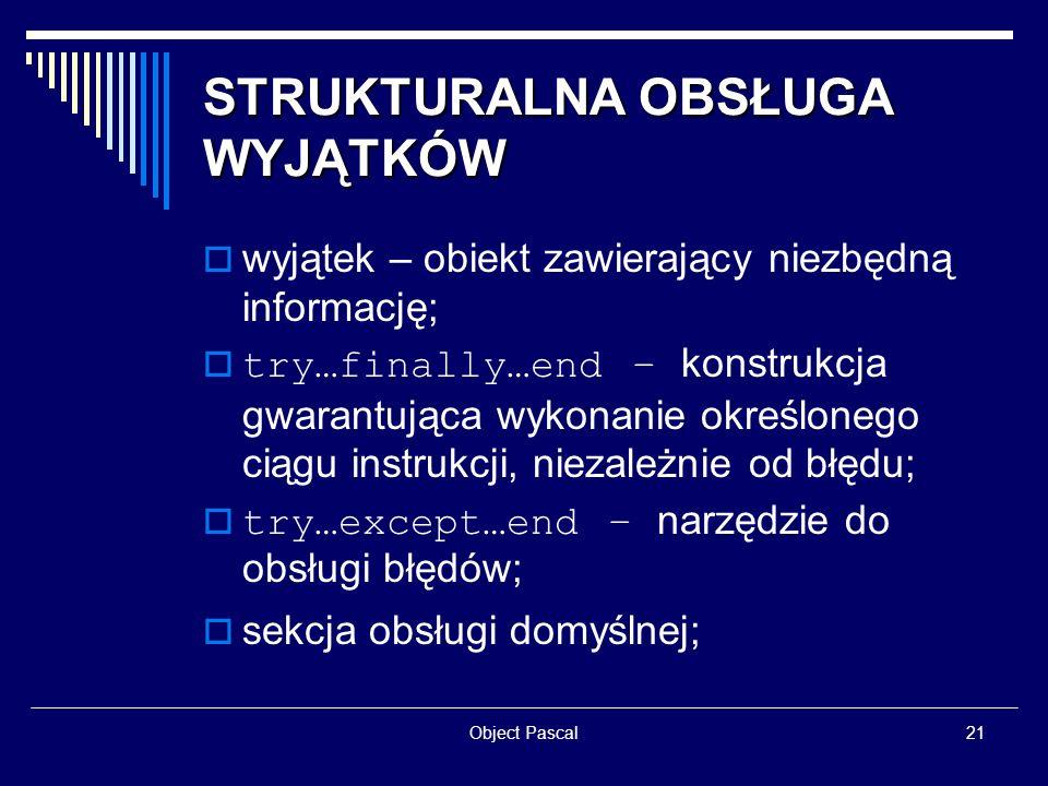 Object Pascal21 STRUKTURALNA OBSŁUGA WYJĄTKÓW wyjątek – obiekt zawierający niezbędną informację; try…finally…end – konstrukcja gwarantująca wykonanie