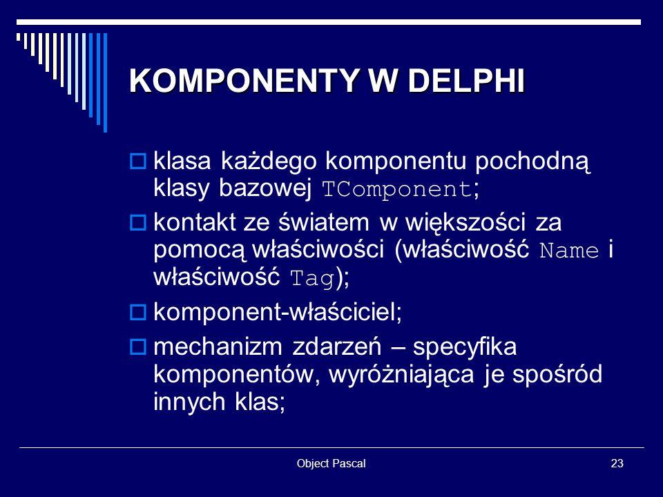 Object Pascal23 KOMPONENTY W DELPHI klasa każdego komponentu pochodną klasy bazowej TComponent ; kontakt ze światem w większości za pomocą właściwości