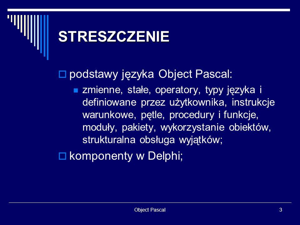 Object Pascal14 MODUŁY Budowa: dyrektywa UNIT ; część publiczna ( interface ); część prywatna ( implementation ); część inicjacyjna ( initialization ); część kończąca ( finalization ); cykliczne odwołanie do modułu;