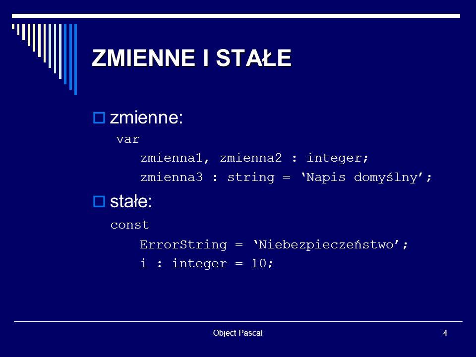 Object Pascal5 OPERATORY przypisania: := ; porównania: = <> = ; logiczne: and or not ; arytmetyczne: + - * / div mod ; bitowe: and or not xor shl shr ; zwiększania/zmniejszania: Inc() Dec() ;