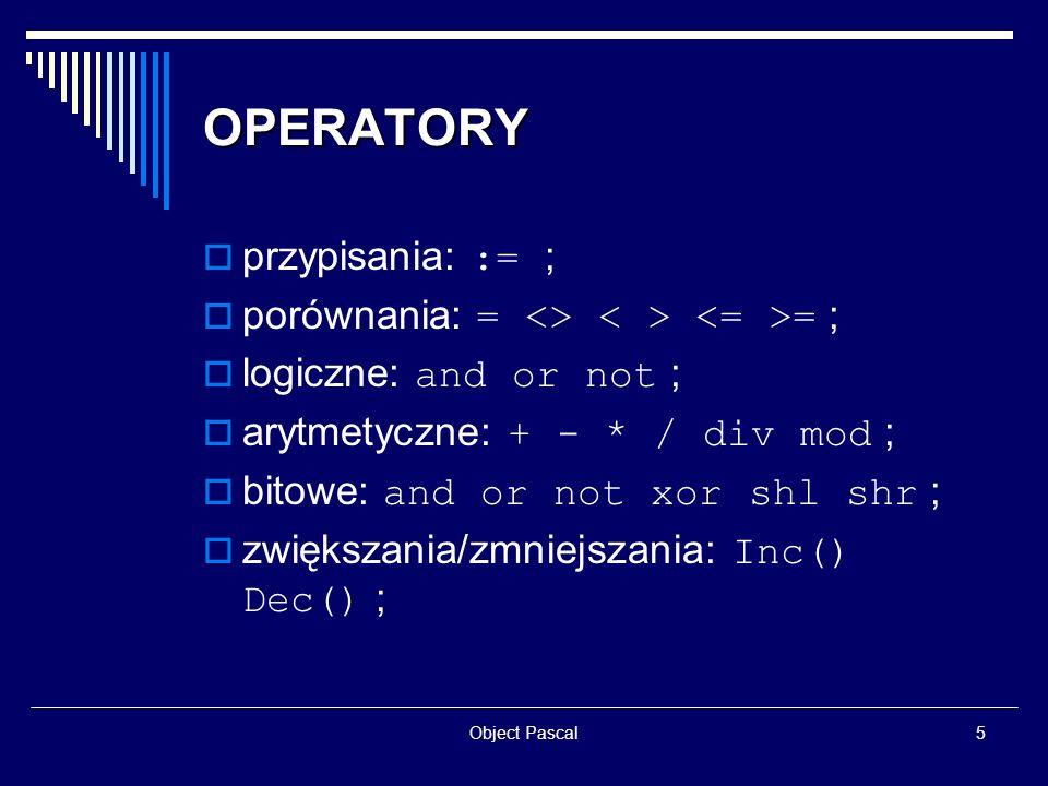 Object Pascal6 TYPY JĘZYKA OBJECT PASCAL bezpieczeństwo typów; przykładowe typy: typy całkowitoliczbowe: Integer, Shortint, Byte … typy zmiennoprzecinkowe: Single, Double, Currency … typy logiczne: Boolean, LongBool … 3 typy reprezentujące pojedynczy znak: AnsiChar, WideChar i Char ; łańcuchy: AnsiString, ShortString, WideString … typ Variant (wartości UNASSIGNED i NULL );