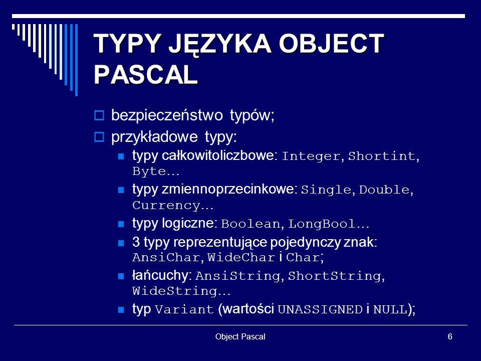 Object Pascal17 PROGRAMOWANIE OBIEKTOWE zmienna predefiniowana Self ; typy metod obiektowych: TFoo = class procedure Statyczna; procedure Wirtualna; virtual; procedure Dynamiczna; dynamic; procedure Komunikacyjna (var M: TMessage); message wm_SomeMessage; statyczne wirtualne dynamiczne zarządzające komunikatami