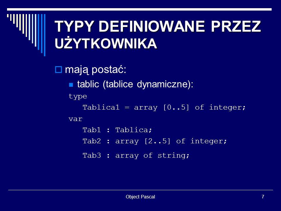Object Pascal7 TYPY DEFINIOWANE PRZEZ UŻYTKOWNIKA mają postać: tablic (tablice dynamiczne): type Tablica1 = array [0..5] of integer; var Tab1 : Tablic
