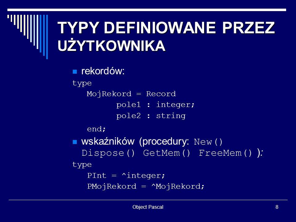 Object Pascal9 TYPY DEFINIOWANE PRZEZ UŻYTKOWNIKA zbiorów (dostępne operacje: in <= + - *, procedury: Include() Exclude() ): type Znaki = set of Char; Liczby = set of 0..9; obiektów: type tp = procedure (a: integer); Tkl = class (TObject) i : integer; p1 : tp; procedure p2; end; typowe (składowa z danymi) bardzo nietypowe (składowa z danymi) typowe (metoda)