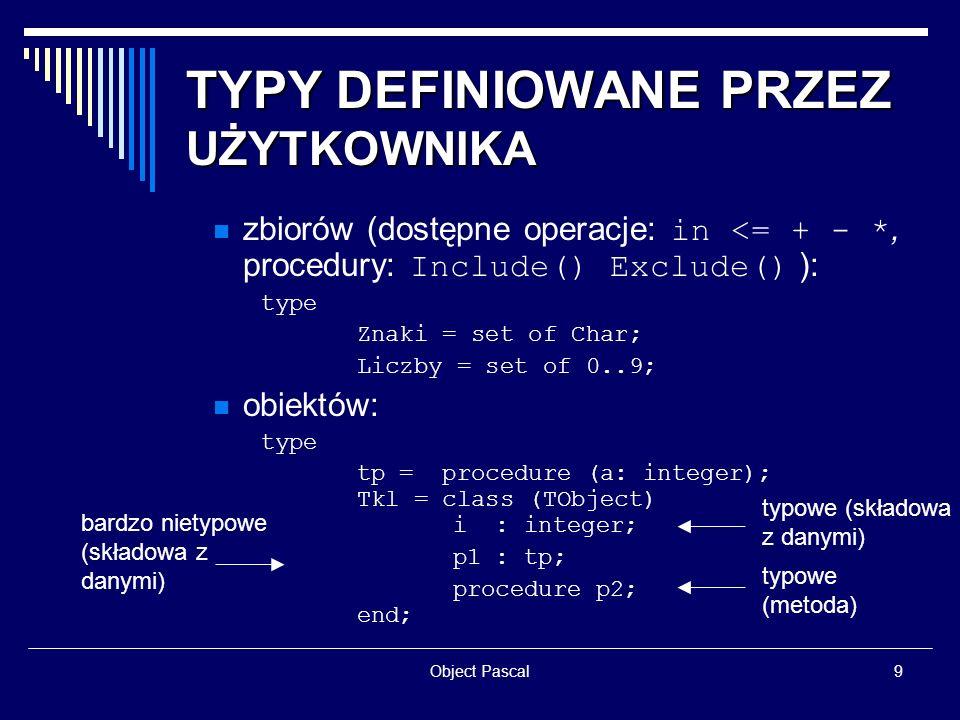 Object Pascal9 TYPY DEFINIOWANE PRZEZ UŻYTKOWNIKA zbiorów (dostępne operacje: in <= + - *, procedury: Include() Exclude() ): type Znaki = set of Char;