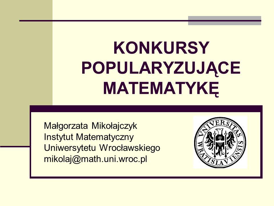 KONKURSY POPULARYZUJĄCE MATEMATYKĘ Małgorzata Mikołajczyk Instytut Matematyczny Uniwersytetu Wrocławskiego mikolaj@math.uni.wroc.pl