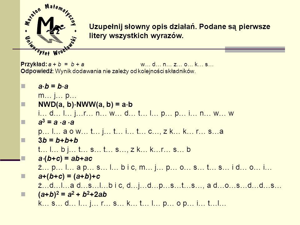 Przykład: a + b = b + aw… d… n… z… o… k… s… Odpowiedź: Wynik dodawania nie zależy od kolejności składników. a b = b a m… j… p… NWD(a, b) NWW(a, b) = a