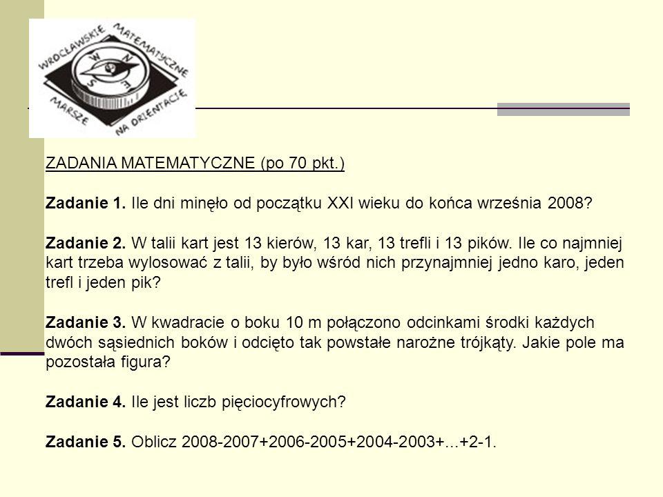 ZADANIA MATEMATYCZNE (po 70 pkt.) Zadanie 1. Ile dni minęło od początku XXI wieku do końca września 2008? Zadanie 2. W talii kart jest 13 kierów, 13 k