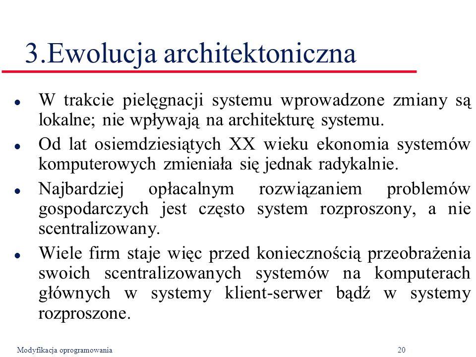 Modyfikacja oprogramowania20 3.Ewolucja architektoniczna l W trakcie pielęgnacji systemu wprowadzone zmiany są lokalne; nie wpływają na architekturę systemu.
