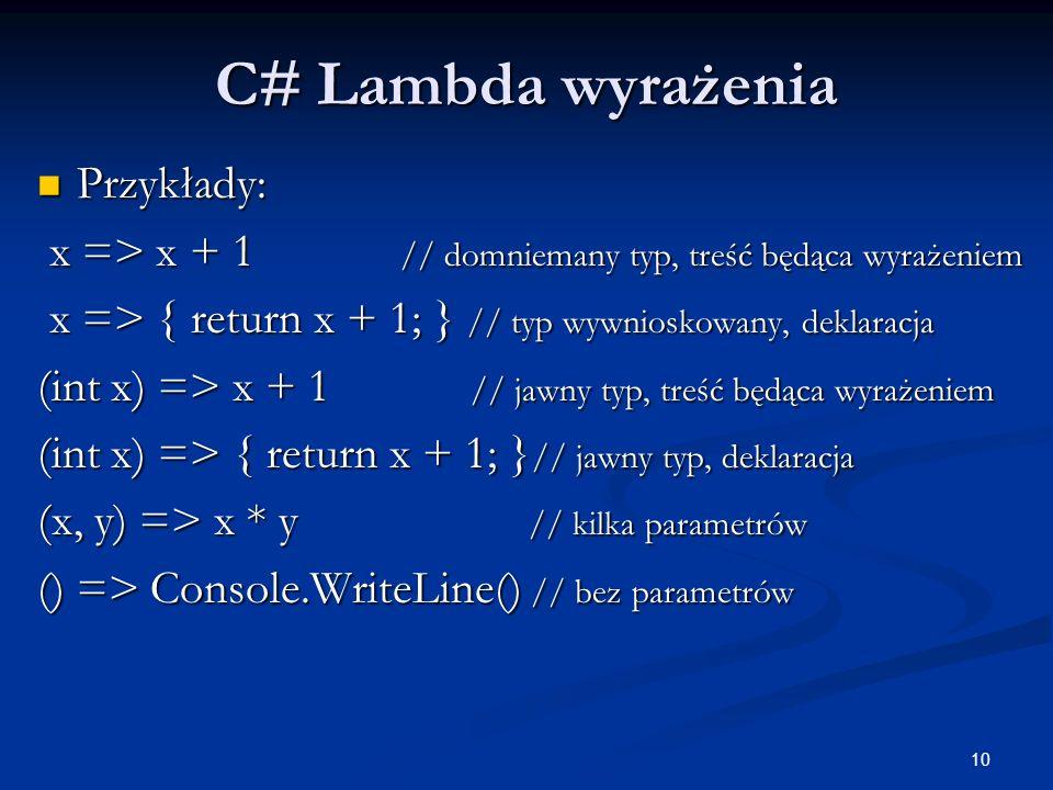 10 C# Lambda wyrażenia Przykłady: Przykłady: x => x + 1 // domniemany typ, treść będąca wyrażeniem x => x + 1 // domniemany typ, treść będąca wyrażeni
