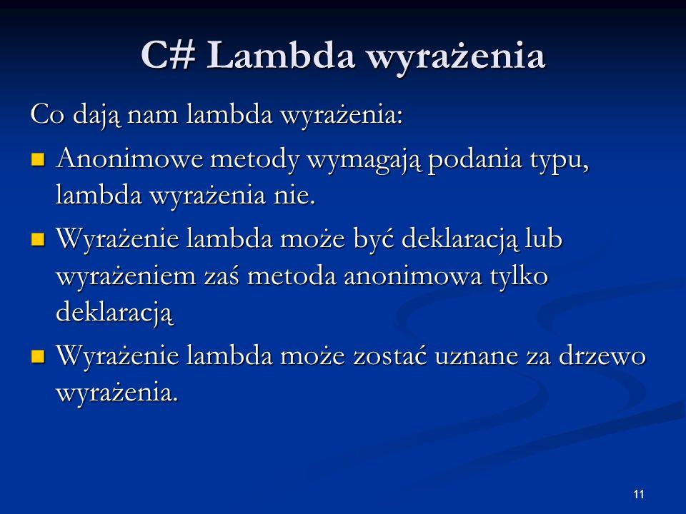 11 C# Lambda wyrażenia Co dają nam lambda wyrażenia: Anonimowe metody wymagają podania typu, lambda wyrażenia nie. Anonimowe metody wymagają podania t
