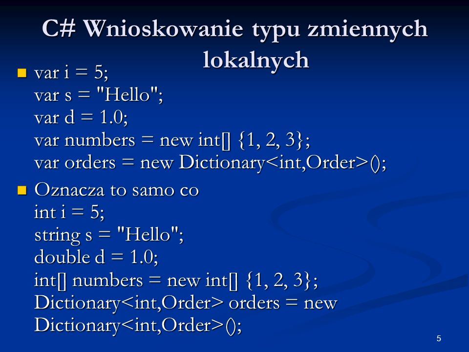 5 C# Wnioskowanie typu zmiennych lokalnych var i = 5; var s = Hello ; var d = 1.0; var numbers = new int[] {1, 2, 3}; var orders = new Dictionary (); var i = 5; var s = Hello ; var d = 1.0; var numbers = new int[] {1, 2, 3}; var orders = new Dictionary (); Oznacza to samo co int i = 5; string s = Hello ; double d = 1.0; int[] numbers = new int[] {1, 2, 3}; Dictionary orders = new Dictionary (); Oznacza to samo co int i = 5; string s = Hello ; double d = 1.0; int[] numbers = new int[] {1, 2, 3}; Dictionary orders = new Dictionary ();