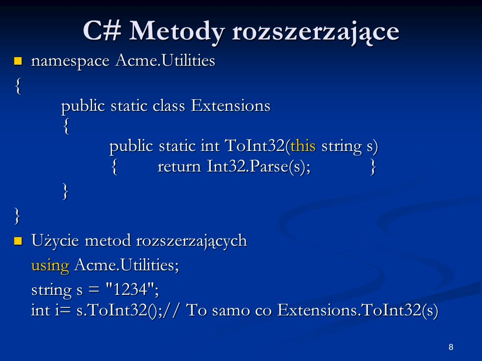 8 C# Metody rozszerzające namespace Acme.Utilities namespace Acme.Utilities { public static class Extensions { public static int ToInt32(this string s) {return Int32.Parse(s); } }} Użycie metod rozszerzających Użycie metod rozszerzających using Acme.Utilities; string s = 1234 ; int i= s.ToInt32();// To samo co Extensions.ToInt32(s)