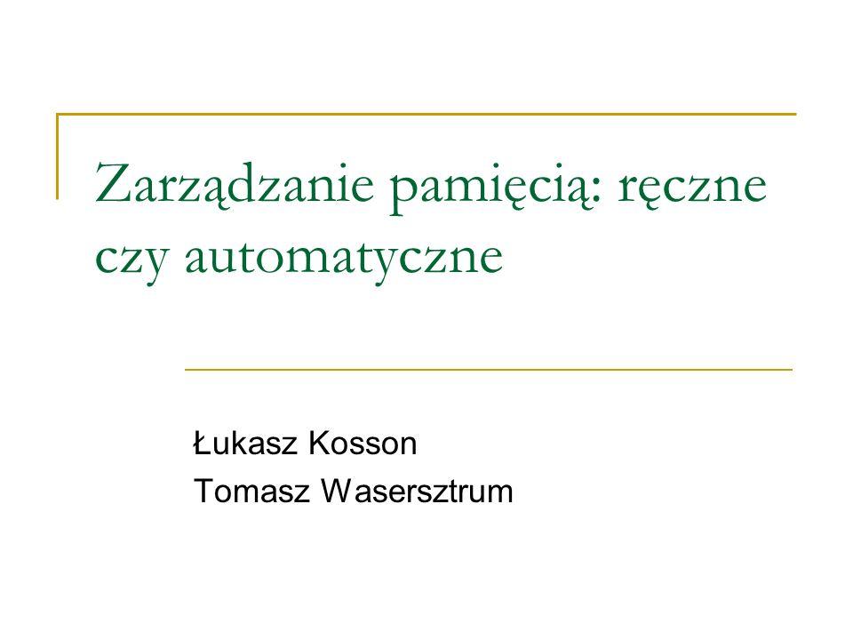 Zarządzanie pamięcią: ręczne czy automatyczne Łukasz Kosson Tomasz Wasersztrum