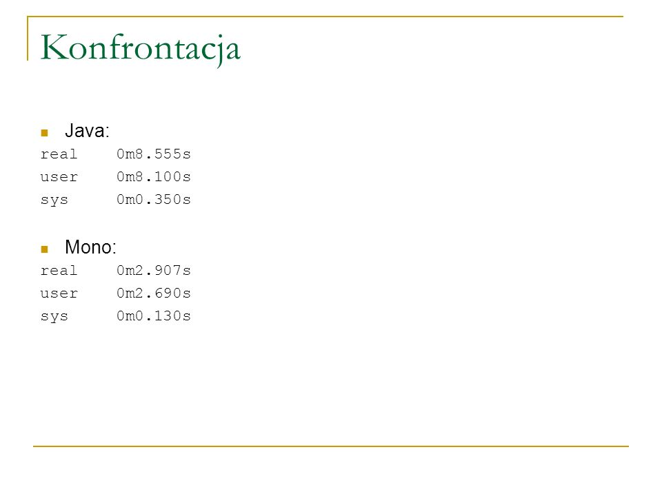 Konfrontacja Java: real 0m8.555s user 0m8.100s sys 0m0.350s Mono: real 0m2.907s user 0m2.690s sys 0m0.130s