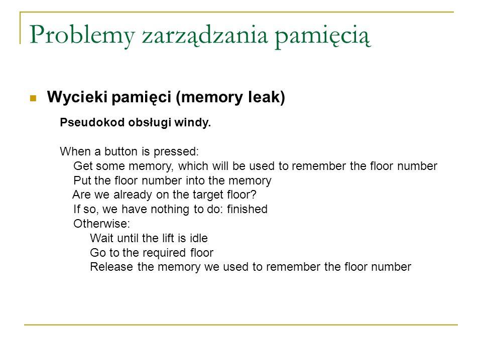 Problemy zarządzania pamięcią Wycieki pamięci (memory leak) Pseudokod obsługi windy. When a button is pressed: Get some memory, which will be used to