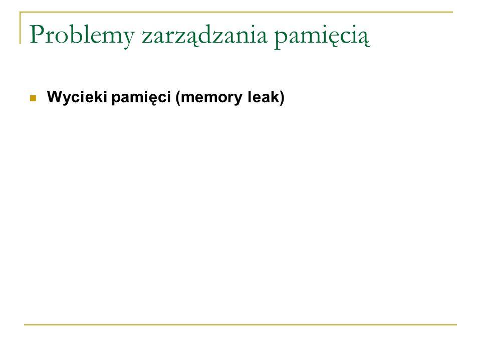 Problemy zarządzania pamięcią Wycieki pamięci (memory leak)