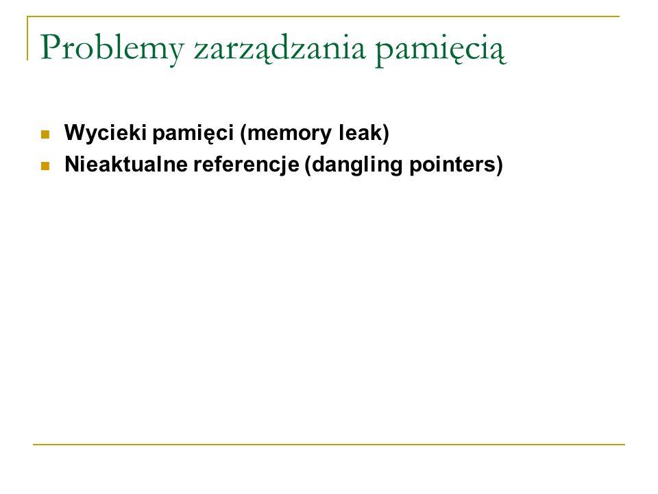 Problemy zarządzania pamięcią Wycieki pamięci (memory leak) Nieaktualne referencje (dangling pointers)